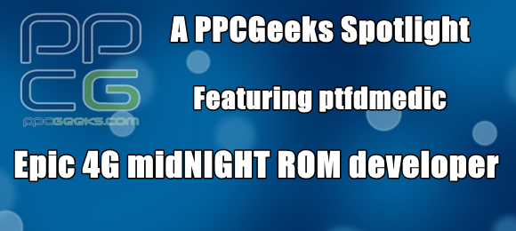 [Q&A] PPCGeeks Spotlight: Ptfdmedic – Epic 4G midNIGHT ROM developer